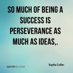 Sophia Collier  - So much of being a success is perseverance as much as ideas.