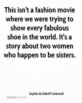 Sophie de Rakoff Carbonell  - This isn't a fashion movie where we were trying to show every fabulous shoe in the world. It's a story about two women who happen to be sisters.