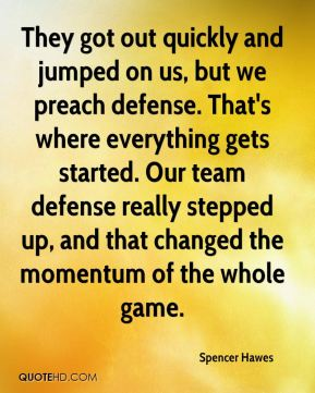 Spencer Hawes  - They got out quickly and jumped on us, but we preach defense. That's where everything gets started. Our team defense really stepped up, and that changed the momentum of the whole game.