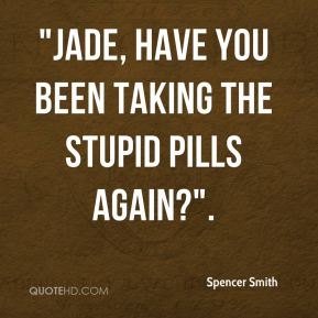 """Spencer Smith  - """"Jade, have you been taking the stupid pills again?""""."""