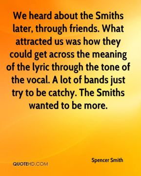 We heard about the Smiths later, through friends. What attracted us was how they could get across the meaning of the lyric through the tone of the vocal. A lot of bands just try to be catchy. The Smiths wanted to be more.