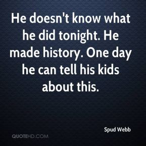 Spud Webb  - He doesn't know what he did tonight. He made history. One day he can tell his kids about this.
