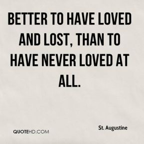 St. Augustine  - Better to have loved and lost, than to have never loved at all.