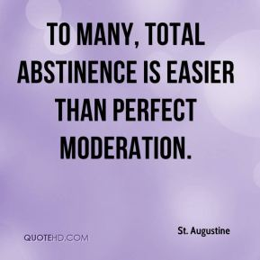 St. Augustine  - To many, total abstinence is easier than perfect moderation.