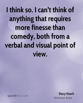 I think so. I can't think of anything that requires more finesse than comedy, both from a verbal and visual point of view.