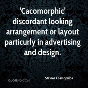 Stavros Cosmopulos  - 'Cacomorphic' discordant looking arrangement or layout particurly in advertising and design.