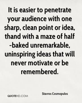 Stavros Cosmopulos  - It is easier to penetrate your audience with one sharp, clean point or idea, thand with a maze of half-baked unremarkable, uninspiring ideas that will never motivate or be remembered.