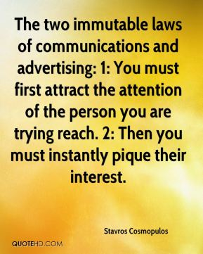 Stavros Cosmopulos  - The two immutable laws of communications and advertising: 1: You must first attract the attention of the person you are trying reach. 2: Then you must instantly pique their interest.