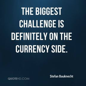 The biggest challenge is definitely on the currency side.