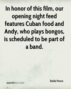 Stella Pence  - In honor of this film, our opening night feed features Cuban food and Andy, who plays bongos, is scheduled to be part of a band.