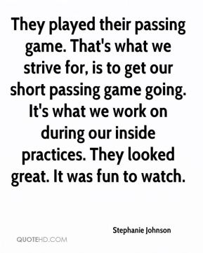Stephanie Johnson  - They played their passing game. That's what we strive for, is to get our short passing game going. It's what we work on during our inside practices. They looked great. It was fun to watch.