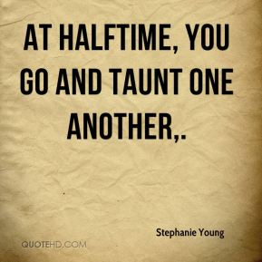 Stephanie Young  - At halftime, you go and taunt one another.