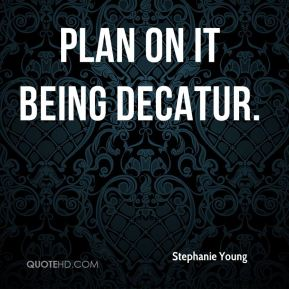Stephanie Young  - Plan on it being Decatur.