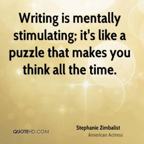 Stephanie Zimbalist - Writing is mentally stimulating; it's like a puzzle that makes you think all the time.