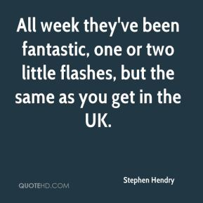 Stephen Hendry  - All week they've been fantastic, one or two little flashes, but the same as you get in the UK.