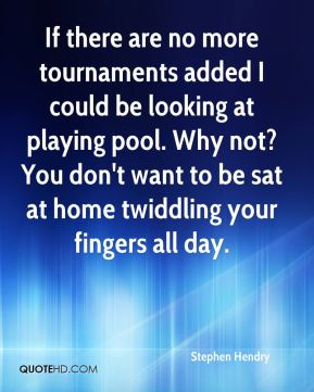 Stephen Hendry  - If there are no more tournaments added I could be looking at playing pool. Why not? You don't want to be sat at home twiddling your fingers all day.