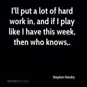 Stephen Hendry  - I'll put a lot of hard work in, and if I play like I have this week, then who knows.
