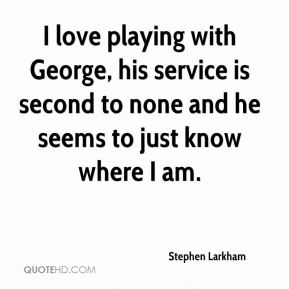 I love playing with George, his service is second to none and he seems to just know where I am.
