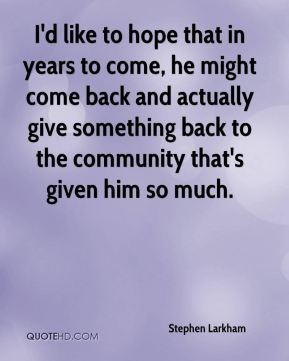 I'd like to hope that in years to come, he might come back and actually give something back to the community that's given him so much.