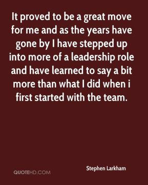 It proved to be a great move for me and as the years have gone by I have stepped up into more of a leadership role and have learned to say a bit more than what I did when i first started with the team.