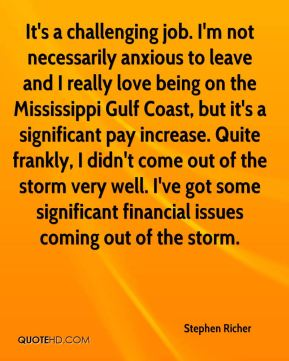 Stephen Richer  - It's a challenging job. I'm not necessarily anxious to leave and I really love being on the Mississippi Gulf Coast, but it's a significant pay increase. Quite frankly, I didn't come out of the storm very well. I've got some significant financial issues coming out of the storm.