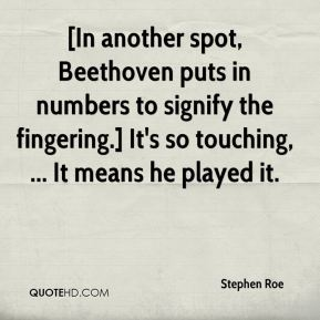 Stephen Roe  - [In another spot, Beethoven puts in numbers to signify the fingering.] It's so touching, ... It means he played it.