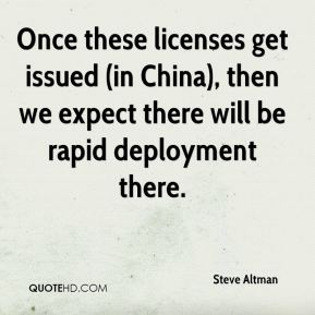 Steve Altman  - Once these licenses get issued (in China), then we expect there will be rapid deployment there.