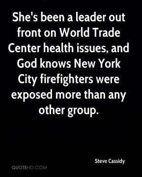 Steve Cassidy  - She's been a leader out front on World Trade Center health issues, and God knows New York City firefighters were exposed more than any other group.