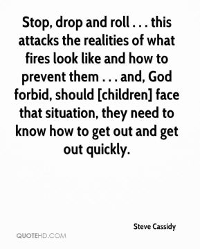 Steve Cassidy  - Stop, drop and roll . . . this attacks the realities of what fires look like and how to prevent them . . . and, God forbid, should [children] face that situation, they need to know how to get out and get out quickly.
