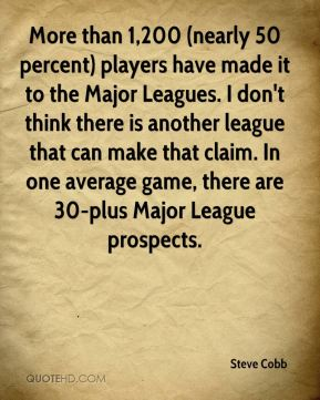 More than 1,200 (nearly 50 percent) players have made it to the Major Leagues. I don't think there is another league that can make that claim. In one average game, there are 30-plus Major League prospects.