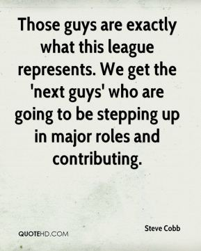 Steve Cobb  - Those guys are exactly what this league represents. We get the 'next guys' who are going to be stepping up in major roles and contributing.