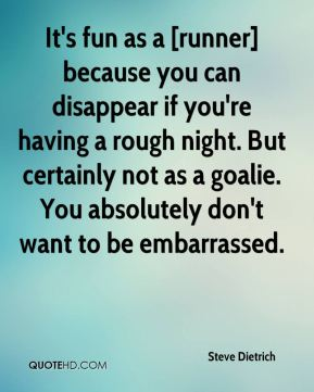 Steve Dietrich  - It's fun as a [runner] because you can disappear if you're having a rough night. But certainly not as a goalie. You absolutely don't want to be embarrassed.