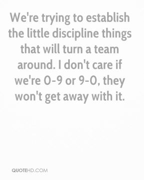 Steve Graves  - We're trying to establish the little discipline things that will turn a team around. I don't care if we're 0-9 or 9-0, they won't get away with it.