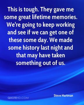 Steve Hartman  - This is tough. They gave me some great lifetime memories. We're going to keep working and see if we can get one of these some day. We made some history last night and that may have taken something out of us.