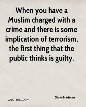Steve Hartman  - When you have a Muslim charged with a crime and there is some implication of terrorism, the first thing that the public thinks is guilty.
