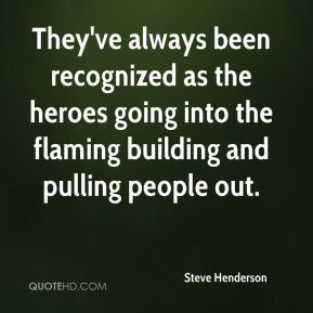 Steve Henderson  - They've always been recognized as the heroes going into the flaming building and pulling people out.