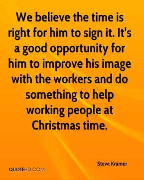Steve Kramer  - We believe the time is right for him to sign it. It's a good opportunity for him to improve his image with the workers and do something to help working people at Christmas time.
