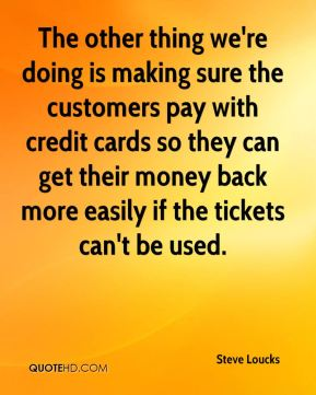 The other thing we're doing is making sure the customers pay with credit cards so they can get their money back more easily if the tickets can't be used.