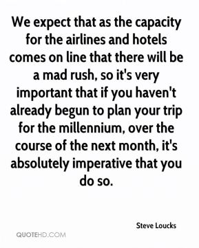 Steve Loucks  - We expect that as the capacity for the airlines and hotels comes on line that there will be a mad rush, so it's very important that if you haven't already begun to plan your trip for the millennium, over the course of the next month, it's absolutely imperative that you do so.