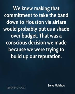 Steve Malchow  - We knew making that commitment to take the band down to Houston via airfare would probably put us a shade over budget. That was a conscious decision we made because we were trying to build up our reputation.