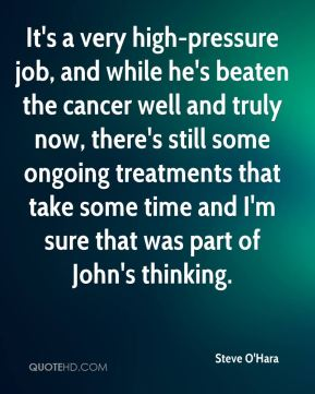 Steve O'Hara  - It's a very high-pressure job, and while he's beaten the cancer well and truly now, there's still some ongoing treatments that take some time and I'm sure that was part of John's thinking.