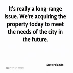 Steve Pohlman  - It's really a long-range issue. We're acquiring the property today to meet the needs of the city in the future.