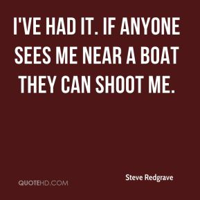 Steve Redgrave  - I've had it. If anyone sees me near a boat they can shoot me.