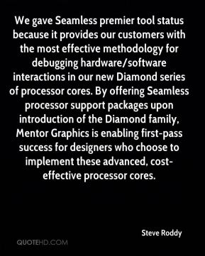 We gave Seamless premier tool status because it provides our customers with the most effective methodology for debugging hardware/software interactions in our new Diamond series of processor cores. By offering Seamless processor support packages upon introduction of the Diamond family, Mentor Graphics is enabling first-pass success for designers who choose to implement these advanced, cost-effective processor cores.