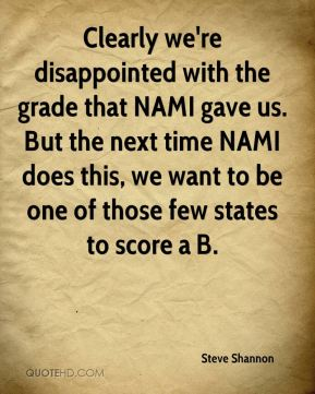 Clearly we're disappointed with the grade that NAMI gave us. But the next time NAMI does this, we want to be one of those few states to score a B.