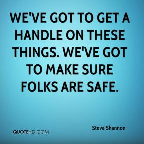 We've got to get a handle on these things. We've got to make sure folks are safe.