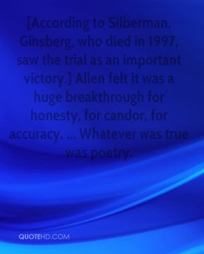 Steve Silberman  - [According to Silberman, Ginsberg, who died in 1997, saw the trial as an important victory.] Allen felt it was a huge breakthrough for honesty, for candor, for accuracy, ... Whatever was true was poetry.