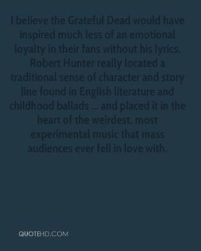 Steve Silberman  - I believe the Grateful Dead would have inspired much less of an emotional loyalty in their fans without his lyrics. Robert Hunter really located a traditional sense of character and story line found in English literature and childhood ballads ... and placed it in the heart of the weirdest, most experimental music that mass audiences ever fell in love with.