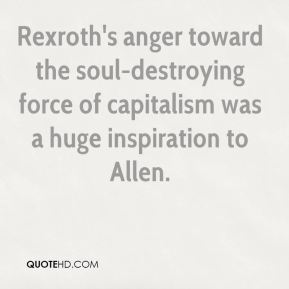 Steve Silberman  - Rexroth's anger toward the soul-destroying force of capitalism was a huge inspiration to Allen.