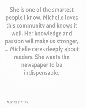 Steve Silberman  - She is one of the smartest people I know. Michelle loves this community and knows it well. Her knowledge and passion will make us stronger, ... Michelle cares deeply about readers. She wants the newspaper to be indispensable.